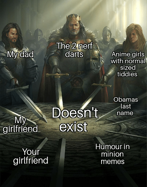 Your Girlfriend: The 2 nerf  darts  My dad  Anime girls  with normal  sized  tiddies  Obamas  last  Doesn't  exist  name  My  girlfriend  Humour in  minion  Your  girlfriend  memes