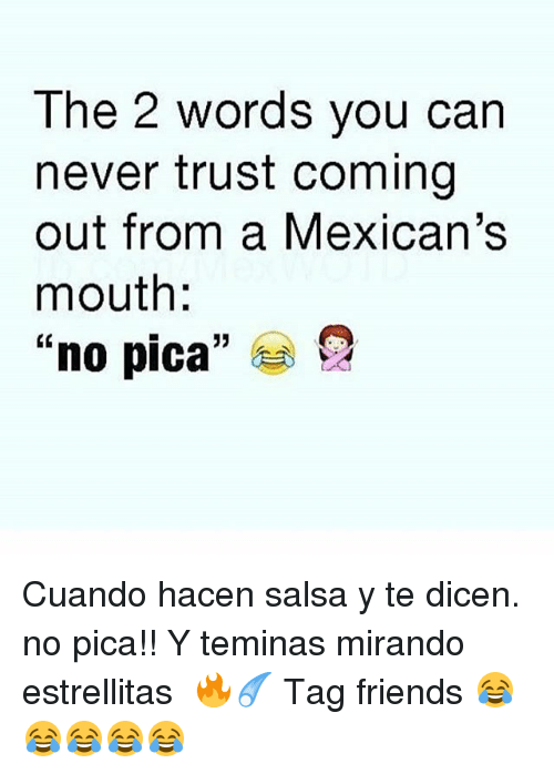 "Friends, Memes, and Never: The 2 words you can  never trust coming  out from a Mexican's  mouth  ""no pica"" Cuando hacen salsa y te dicen. no pica!! Y teminas mirando estrellitas ☇🔥☄ Tag friends 😂😂😂😂😂"