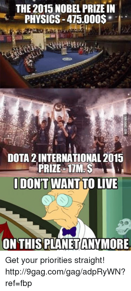 Dank, 🤖, and Nobel: THE 2015 NOBEL PRIZE IN  PHYSICS-475.000$  DOTA2INTERNATIONAL 2015  PRIZE 17M.  IDONT  LIVE  ON THIS PLANETANYMORE Get your priorities straight! http://9gag.com/gag/adpRyWN?ref=fbp