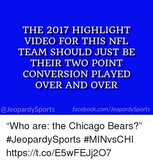 """Chicago, Chicago Bears, and Facebook: THE 2017 HIGHLIGHT  VIDEO FOR THIS NFL  TEAM SHOULD JUST BE  THEIR TWO POINT  CONVERSION PLAYED  OVER AND OVER  @JeopardySports facebook.com/JeopardySports """"Who are: the Chicago Bears?"""" #JeopardySports #MINvsCHI https://t.co/E5wFEJj2O7"""