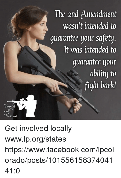 Facebook, Memes, and facebook.com: The 2nd Amendment  wasn't intended to  guarantee your safety  It was intended to  quarantee your  ability to  fight back Get involved locally www.lp.org/states   https://www.facebook.com/lpcolorado/posts/10155615837404141:0