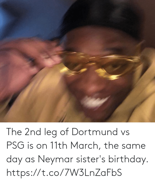 sisters: The 2nd leg of Dortmund vs PSG is on 11th March, the same day as Neymar sister's birthday. https://t.co/7W3LnZaFbS