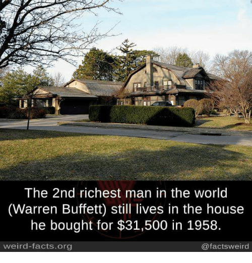 richest man: The 2nd richest man in the world  (Warren Buffett) still lives in the house  he bought for $31,500 in 1958.  weird-facts.org  @facts weird