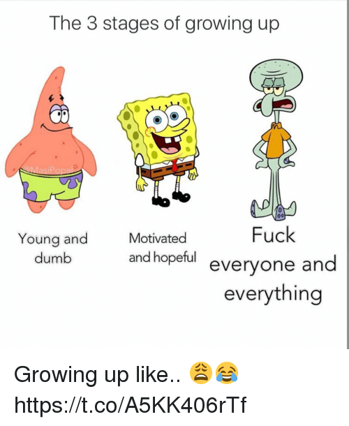 Dumb, Growing Up, and Fuck: The 3 stages of growing up  Fuck  veryone and  everything  Young and  dumb  Motivated  and hopeful  e Growing up like.. 😩😂 https://t.co/A5KK406rTf