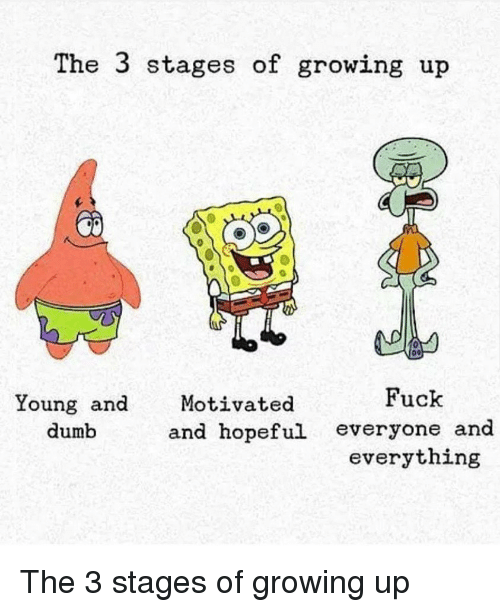 Dumb, Growing Up, and Fuck: The 3 stages of growing up  Fuck  Young and  dumb  Motivated  and hopeful everyone and  everything