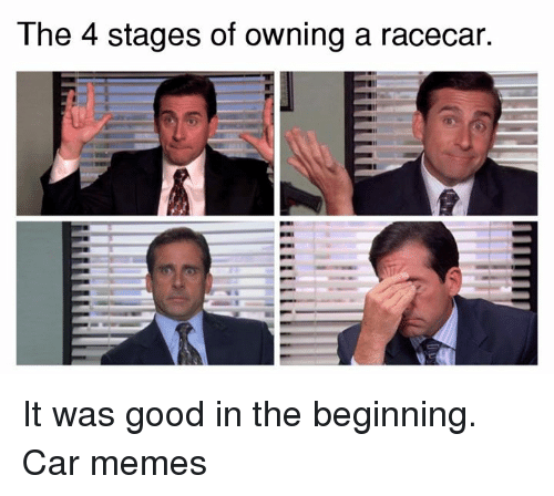 cars: The 4 stages of owning a racecar. It was good in the beginning. Car memes