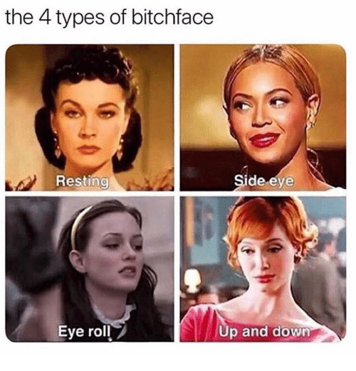 side-eye: the 4 types of bitchface  Resting  Side eye  Eye roll  Up and down
