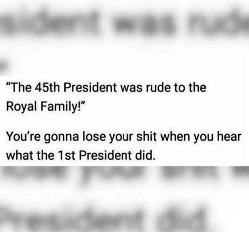 """Royal family: The 45th President was rude to the  Royal Family!""""  You're gonna lose your shit when you hear  what the 1st President did."""
