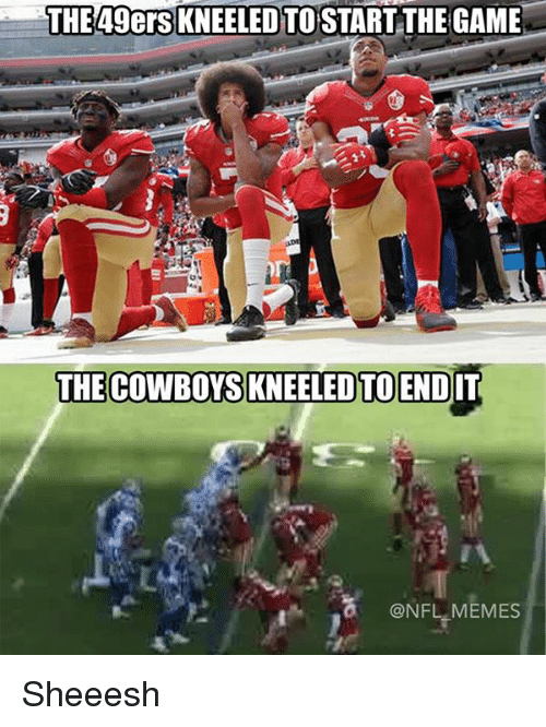 49er: THE 49ers KNEELED TO START THE GAME  THE COWBOYS KNEELED TO ENDIT  @NFL MEMES Sheeesh