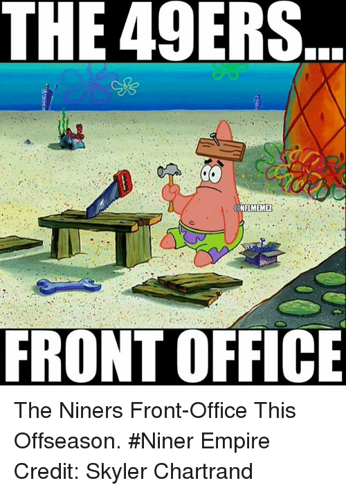 NFL: THE 49ERS  @NFLMEMEZ  FRONT OFFICE The Niners Front-Office This Offseason. #Niner Empire Credit: Skyler Chartrand