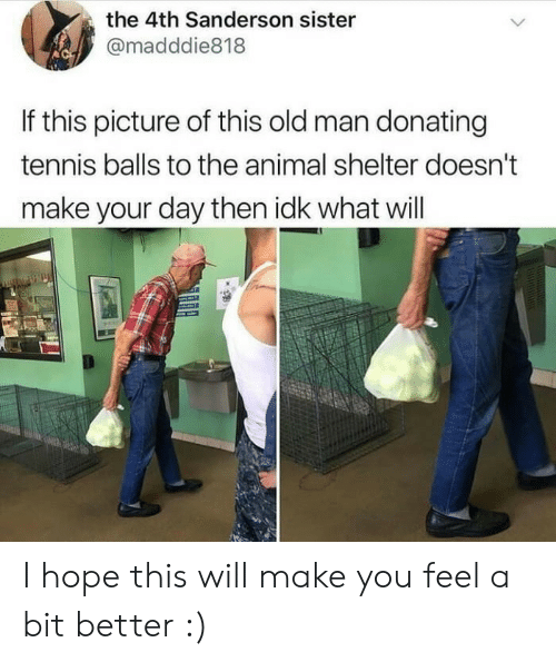 shelter: the 4th Sanderson sister  @madddie818  If this picture of this old man donating  tennis balls to the animal shelter doesn't  make your day then idk what will I hope this will make you feel a bit better :)