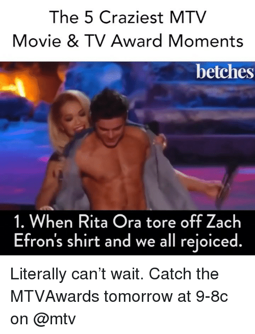 Mtv, Movie, and Tomorrow: The 5 Craziest MTV  Movie & TV Award Moments  betches  1. When Rita Ora tore off Zach  Efron's shirt and we all rejoiced. Literally can't wait. Catch the MTVAwards tomorrow at 9-8c on @mtv
