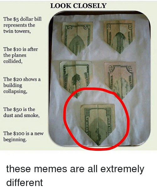 Dollar Bill: The $5 dollar bill  represents the  twin towers,  The $10 is after  the planes  collided,  The $20 shows a  building  collapsing,  The $50 is the  dust and smoke,  The $100 is a new  beginning.  LOOK CLOSELY these memes are all extremely different