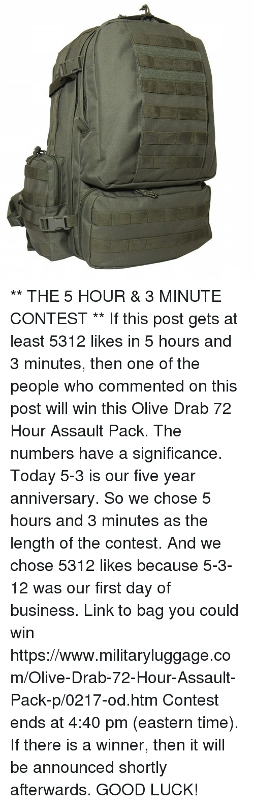 Memes, Business, and Good: ** THE 5 HOUR & 3 MINUTE CONTEST **  If this post gets at least 5312 likes in 5 hours and 3 minutes, then one of the people who commented on this post will win this Olive Drab 72 Hour Assault Pack.  The numbers have a significance.  Today 5-3 is our five year anniversary.  So we chose 5 hours and 3 minutes as the length of the contest.  And we chose 5312 likes because 5-3-12 was our first day of business.  Link to bag you could win https://www.militaryluggage.com/Olive-Drab-72-Hour-Assault-Pack-p/0217-od.htm  Contest ends at 4:40 pm (eastern time).  If there is a winner, then it will be announced shortly afterwards.  GOOD LUCK!