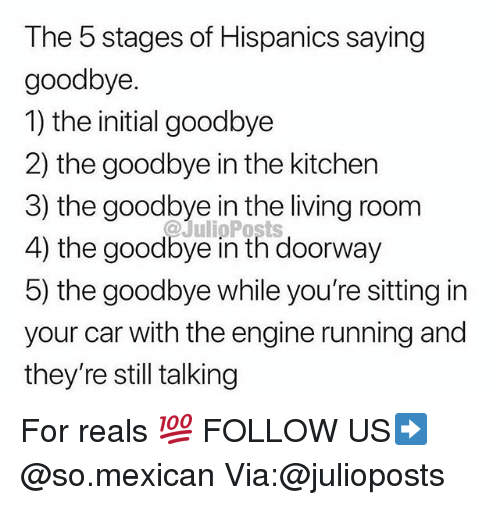 Memes, Mexican, and Living: The 5 stages of Hispanics saying  goodbye.  1) the initial goodbye  2) the goodbye in the kitchen  3) the goodbye in the living room  4) the goodbye in th doorway  5) the goodbye while you're sitting in  your car with the engine running and  they're still talking  @JulipPosts For reals 💯 FOLLOW US➡️ @so.mexican Via:@julioposts