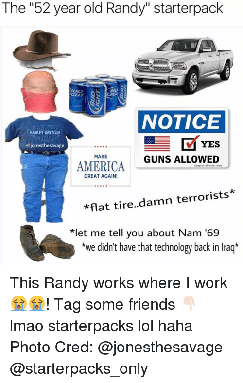 """Randi: The """"52 year old Randy"""" starterpack  NOTICE  HARLEY DAVIDSON  YES  @jonesthesavage  MAKE  GUNS ALLOWED  AMERICA  GREAT AGAIN!  *flat tire  damn terrorists.  *let me tell you about Nam '69  *we didn't have that technology back in Iraq* This Randy works where I work😭😭! Tag some friends 👇🏻 lmao starterpacks lol haha Photo Cred: @jonesthesavage @starterpacks_only"""