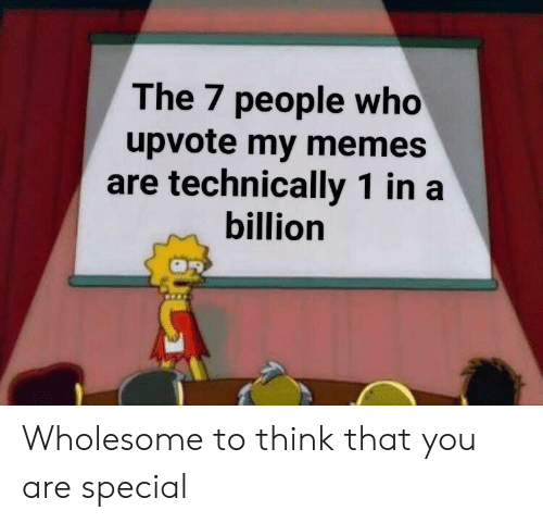 you are special: The 7 people who  upvote my memes  are technically 1 ina  billion Wholesome to think that you are special