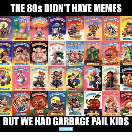 perri: THE 80S DI ONTHAVE MEMES  AY DECAY  ART ADAR ADAM DOME EY STACT  ROCKIN ROBERT  5AMAGESTUARTO ELECTRIC BILL  BUGGED BE  UZIN BRUCE JUUNINF00D JOHN  UP CHUCK  GREEN JEAN  DIRTY HARRY  ACNE AMY  PRICKLY RICK  SAGE PAIL  VEE STEVIE  CLOONY LENNY  GOLTIN JOE TIN JUSTIN  Y GUN  SLAIN WAYN  DREW BLO  UISED LEE  PUNONY PERRY  EERIE ERIC  APPLE CORY  STICKY RICK  FowL RAO  PEEPIN TOM  BUT WE HAD GARBAGE PAIL KIDS