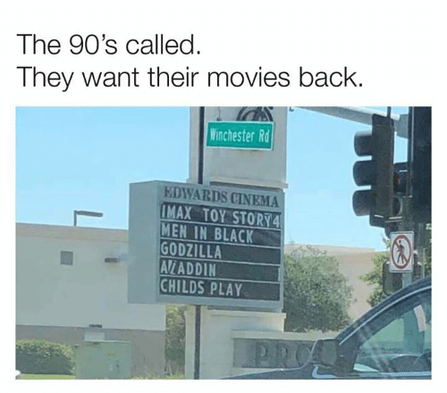 cinema: The 90's called.  They want their movies back  Winchester Rd  EDWARDS CINEMA  IMAX TOY STORY4  MEN IN BLACK  GODZILLA  AV/ADDIN  CHILDS PLAY  PRO