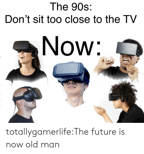 90's: The 90s:  Don't sit too close to the TV  Now:  os247 totallygamerlife:The future is now old man