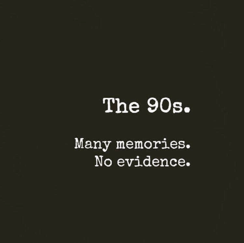 90's: The 90s.  Many memories.  No evidence.