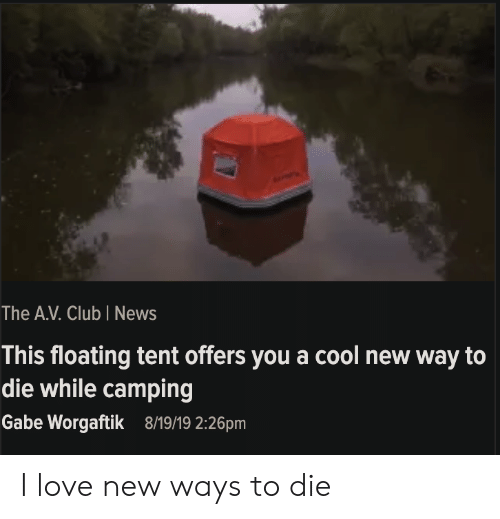 ways to die: The A.V. Club I News  This floating tent offers you a cool new way to  die while camping  Gabe Worgaftik  8/19/19 2:26pm I love new ways to die