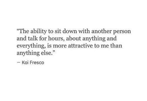 """koi: """"The ability to sit down with another person  and talk for hours, about anything and  everything, is more attractive to me than  anything else.""""  Koi Fresco"""