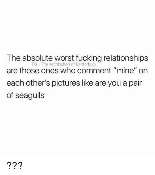 "Fucking, Relationships, and Pictures: The absolute worst fucking relationships  are those ones who comment ""mine"" on  each other's pictures like are you a pair  of seagulls  FB The Archbishop of Banterbury ???"