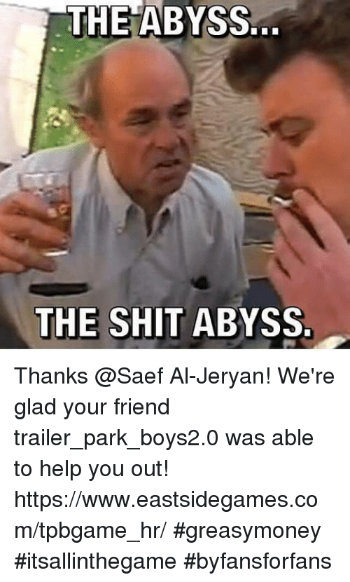 Memes, The Abyss, and 🤖: THE ABYSS.  THE SHIT ABYSS. Thanks @Saef Al-Jeryan! We're glad your friend trailer_park_boys2.0 was able to help you out! https://www.eastsidegames.com/tpbgame_hr/ #greasymoney #itsallinthegame #byfansforfans