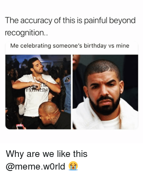 Birthday, Funny, and Meme: The accuracy of this is painful beyond  recognition..  Me celebrating someone's birthday vs mine Why are we like this @meme.w0rld 😭