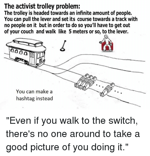 "Dank, Couch, and Good: The activist trolley problem:  The trolley is headed towards an infinite amount of people.  You can pull the lever and set its course towards a track with  no people on it but in order to do so you'll have to get out  of your couch and walk like 5 meters or so, to the lever.  000 A  You can make a  hashtag instead ""Even if you walk to the switch, there's no one around to take a good picture of you doing it."""