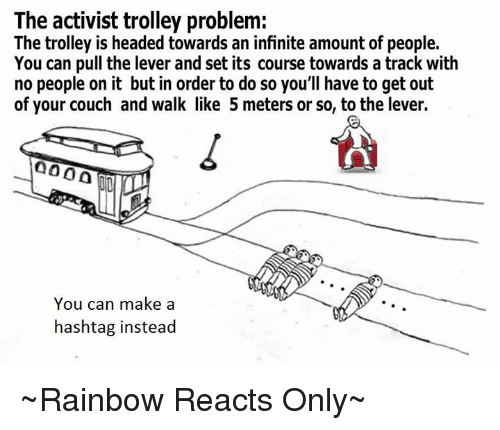 trolleys: The activist trolley problem:  The trolley is headed towards an infinite amount of people.  You can pull the lever and set its course towards a track with  no people on it but in order to do so you'll have to get out  of your couch and walk like 5 meters or so, to the lever.  000 A  You can make a  hashtag instead ~Rainbow Reacts Only~