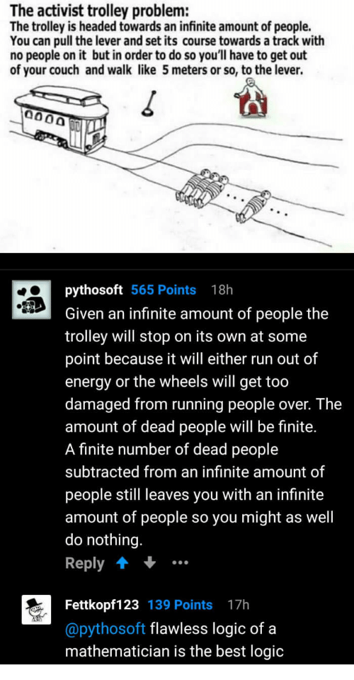"""Energy, Logic, and Run: The activist trolley problem:  The trolley is headed towards an infinite amount of people.  You can pull the lever and set its course towards a track with  no people on it but in order to do so you'll have to get out  of your couch and walk like 5 meters or so, to the lever.  pythosoft 565 Points 18h  Given an infinite amount of people the  trolley will stop on its own at some  point because it will either run out of  energy or the wheels will get too  damaged from running people over. The  amount of dead people will be finite.  A finite number of dead people  subtracted from an infinite amount of  people still leaves you with an infinite  amount of people so you might as well  do nothing.  Reply""""  Fettkopf123 139 Points 17h  @pythosoft flawless logic of a  mathematician is the best logic"""