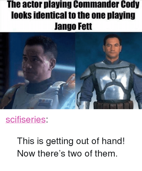 "This Is Getting Out Of Hand: The actor playing Commander Cody  looks identical to the one playing  Jango Fett <p><a href=""http://scifiseries.tumblr.com/post/172565994175/this-is-getting-out-of-hand-now-theres-two-of"" class=""tumblr_blog"">scifiseries</a>:</p>  <blockquote><p>This is getting out of hand! Now there's two of them.</p></blockquote>"