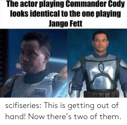This Is Getting Out Of Hand: The actor playing Commander Cody  looks identical to the one playing  Jango Fett scifiseries:  This is getting out of hand! Now there's two of them.
