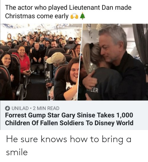 dan: The actor who played Lieutenant Dan made  Christmas come early 4  EER  O UNILAD • 2 MIN READ  Forrest Gump Star Gary Sinise Takes 1,000  Children Of Fallen Soldiers To Disney World He sure knows how to bring a smile