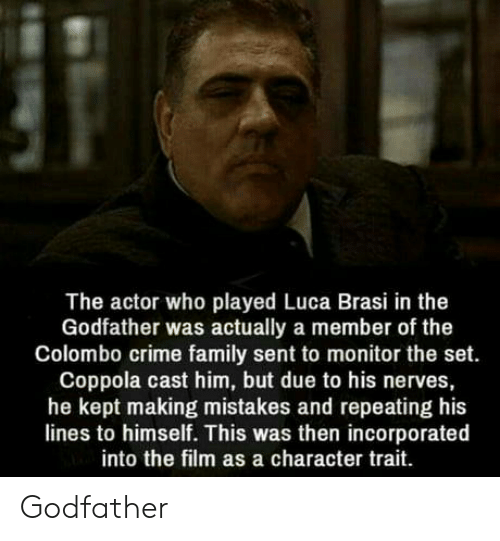 The Godfather: The actor who played Luca Brasi in the  Godfather was actually a member of the  Colombo crime family sent to monitor the set.  Coppola cast him, but due to his nerves,  he kept making mistakes and repeating his  lines to himself. This was then incorporated  into the film as a character trait Godfather