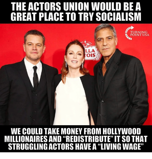 """millionaires: THE ACTORS UNION WOULD BE A  GREAT PLACE TO TRY SOCIALISM  TURNING  POINT USA  LLA  WE COULD TAKE MONEY FROM HOLLYWOOD  MILLIONAIRES AND """"REDISTRIBUTE"""" IT SO THAT  STRUGGLING ACTORS HAVE A 'LIVING WAGE,"""