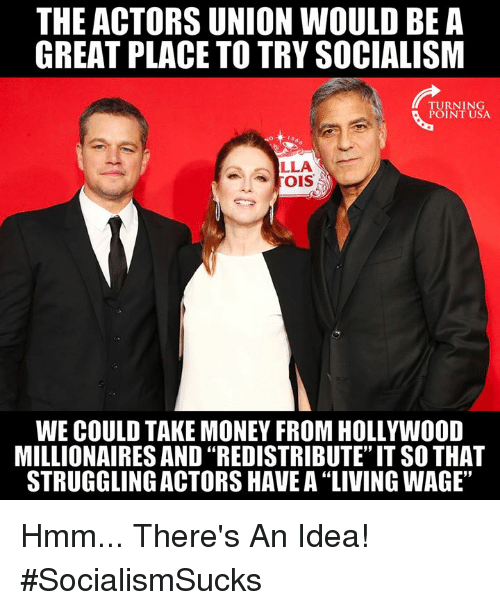 """millionaires: THE ACTORS UNION WOULD BE A  GREAT PLACE TO TRY SOCIALISM  TURNING  POINT USA  LLA  WE COULD TAKE MONEY FROM HOLLYWOOD  MILLIONAIRES AND """"REDISTRIBUTE"""" IT SO THAT  STRUGGLING ACTORS HAVE A """"LIVING WAGE"""" Hmm... There's An Idea! #SocialismSucks"""