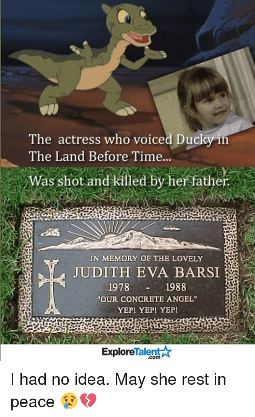 """yepi: The actress who voiced Duc  i  The Land Before Time...  V Was shot and killed by her father  IN MEMORY OF THE LOVELY  JUDITH EVA BARSI  1978  1988  """"OUR CONCRETE ANGEL""""  YEPI YEPI YEPI  Explore  .com I had no idea. May she rest in peace 😢💔"""