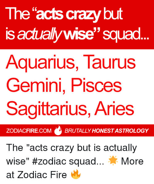 "Crazy, Fire, and Squad: The acts crazy but  is actually wise"" squad.  AquariuS, TaurusS  Gemini, Pisces  Sagittarius, Aries  0  ZODIACFIRE.COM  BRUTALLY HONEST ASTROLOGY The ""acts crazy but is actually wise"" #zodiac squad... 🌟  More at Zodiac Fire 🔥"