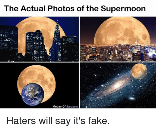Fake, Memes, and Say It: The Actual Photos of the Supermoon  Mother Of  Sarcasm Haters will say it's fake.