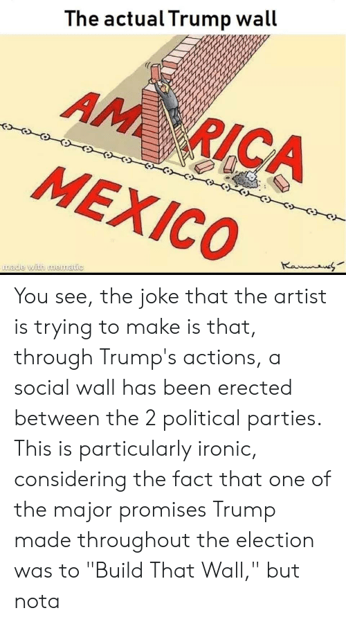 """Trump Wall: The actual Trump wall  AM RICA  MEXICO  Kanaue  tade with mematic You see, the joke that the artist is trying to make is that, through Trump's actions, a social wall has been erected between the 2 political parties. This is particularly ironic, considering the fact that one of the major promises Trump made throughout the election was to """"Build That Wall,"""" but nota"""