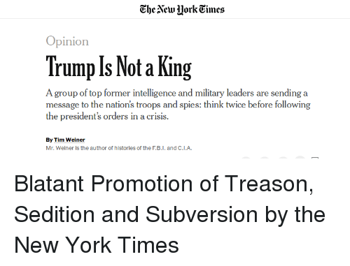 New York, New York Times, and Presidents: The Actullork Fimes  Opinion  Trump Is Not a King  A group of top former intelligence and military leaders are sending a  message to the nation's troops and spies: think twice before following  the president's orders in a crisis.  By Tim Weiner  Mr. Weiner is the author of histories of the F.B.I. and C.I.A Blatant Promotion of Treason, Sedition and Subversion by the New York Times