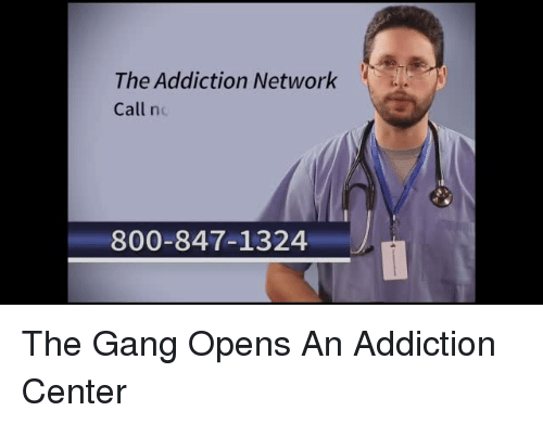 Funny, Networks, and Gangs: The Addiction Network  Call n  800-847-1324 The Gang Opens An Addiction Center
