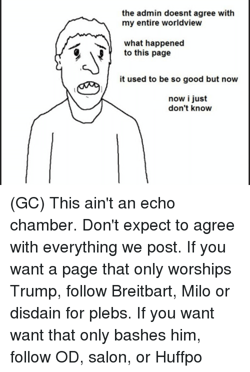 Memes, Good, and Salon: the admin doesnt agree with  my entire worldview  what happened  to this page  it used to be so good but now  now i just  don't know (GC) This ain't an echo chamber. Don't expect to agree with everything we post.   If you want a page that only worships Trump, follow Breitbart, Milo or disdain for plebs.  If you want want that only bashes him, follow OD, salon, or Huffpo
