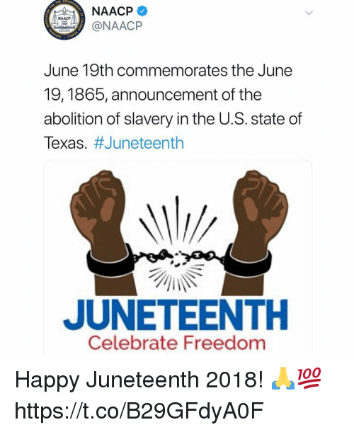 Happy, Naacp, and Texas: THE ADV  NAACP  @NAACP  1909  LYN  June 19th commemorates the June  9, 1865, announcement of the  abolition of slavery in the U.S. state of  Texas·#Juneteenth  JUNETEENTH  Celebrate Freedom Happy Juneteenth 2018! 🙏💯 https://t.co/B29GFdyA0F