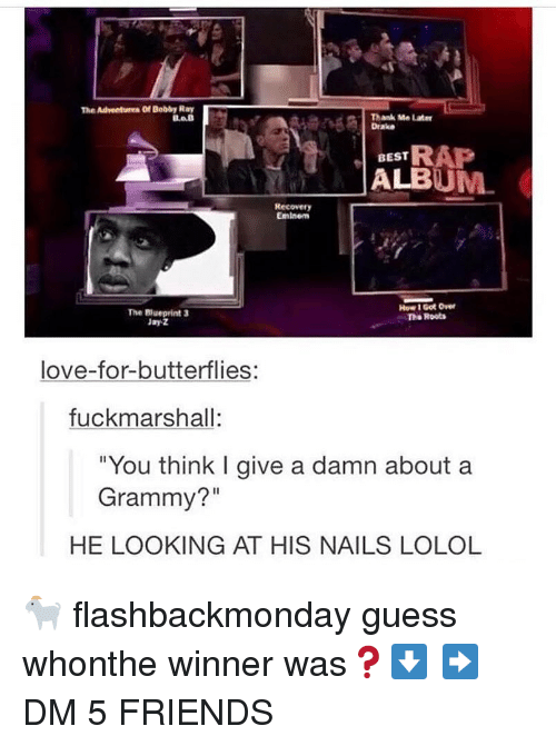 """Give A Damn: The Adveetures Of Bobby Ray  Thank Me Later  Drake  BEST RAP  ALBUM  Recovery  Eminem  The Biueprint 3  Jay Z  How 1 Got Over  To Roots  love-for-butterflies:  fuckmarshall:  """"You think I give a damn about a  Grammy?""""  HE LOOKING AT HIS NAILS LOLOL 🐐 flashbackmonday guess whonthe winner was❓⬇️ ➡️ DM 5 FRIENDS"""
