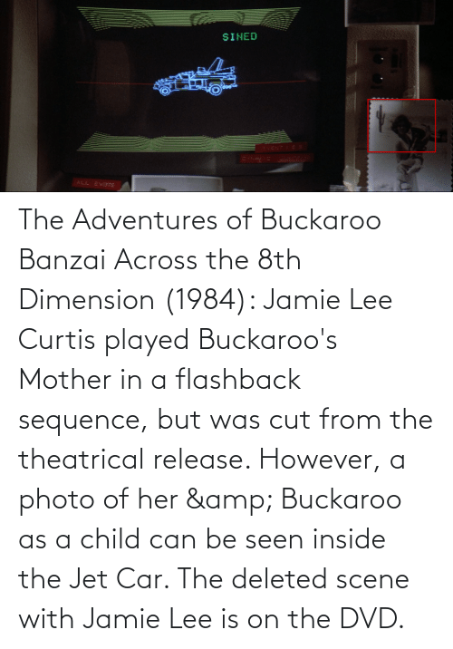 Jamie Lee Curtis: The Adventures of Buckaroo Banzai Across the 8th Dimension (1984): Jamie Lee Curtis played Buckaroo's Mother in a flashback sequence, but was cut from the theatrical release. However, a photo of her & Buckaroo as a child can be seen inside the Jet Car. The deleted scene with Jamie Lee is on the DVD.