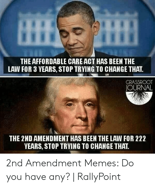 Rallypoint: THE AFFORDABLE CARE ACT HAS BEEN THE  LAW FOR 3 YEARS, STOP TRYING TO CHANGE THAT.  GRASSROOT  JOURNAL  THE 2ND AMENDMENT HAS BEEN THE LAW FOR 222  YEARS, STOP TRYING TO CHANGE THAT 2nd Amendment Memes: Do you have any?   RallyPoint